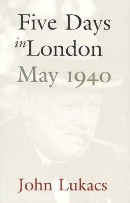 Five Days In London: May 1940 - Lukacs, John R.