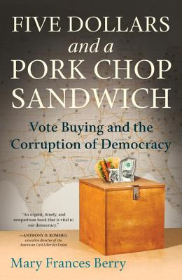 Five Dollars and a Pork Chop Sandwich: Vote Buying and the Corruption of Democracy - Berry, Mary Frances