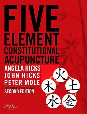 Five Element Constitutional Acupuncture - Hicks, Angela, and Hicks, John, and Mole, Peter