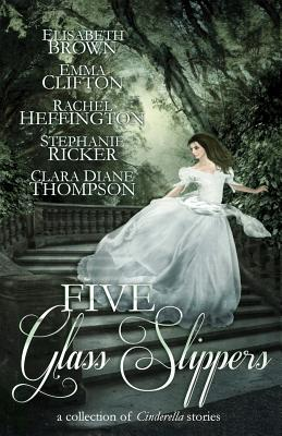 Five Glass Slippers: A Collection of Cinderella Stories - Brown, Elisabeth, and Clifton, Emma, and Heffington, Rachel