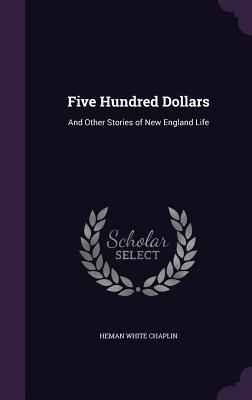 Five Hundred Dollars: And Other Stories of New England Life - Chaplin, Heman White