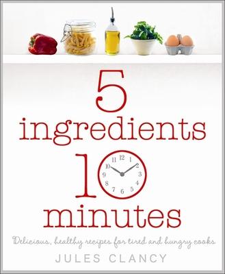 Five Ingredients, Ten Minutes - Clancy, Jules