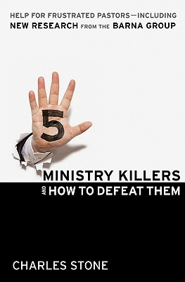 Five Ministry Killers and How to Defeat Them: Help for Frustrated Pastors--Including New Research from the Barna Group - Stone, Charles