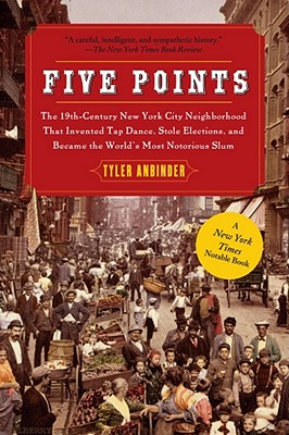 Five Points: The 19th Century New York City Neighborhood That Invented Tap Dance, Stole Elections, and Became the World's Most Notorious Slum - Anbinder, Tyler