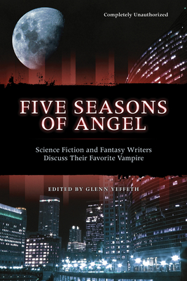 Five Seasons of Angel: Science Fiction and Fantasy Authors Discuss Their Favorite Vampire - Yeffeth, Glenn (Editor)