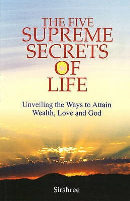 Five Supreme Secrets of Life: Unveiling the Ways to Attain Wealth, Love & God - Sirshree
