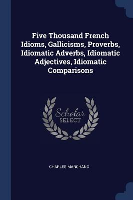 Five Thousand French Idioms, Gallicisms, Proverbs, Idiomatic Adverbs, Idiomatic Adjectives, Idiomatic Comparisons - Marchand, Charles