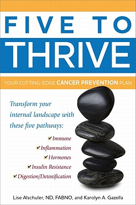 Five to Thrive: Your Cutting-Edge Cancer Prevention Plan - Alschuler, Lise, ND, and Gazella, Karolyn A