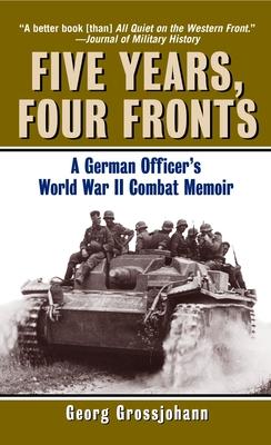 Five Years, Four Fronts: A German Officer's World War II Combat Memoir - Grossjohann, Georg