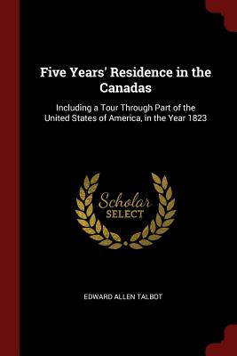 Five Years' Residence in the Canadas: Including a Tour Through Part of the United States of America, in the Year 1823 - Talbot, Edward Allen