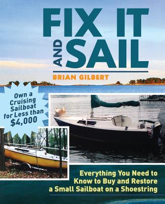 Fix It and Sail: Everything You Need to Know to Buy and Restore a Small Sailboat on a Shoestring - Gilbert, Brian