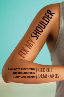 Fix My Shoulder: A Guide to Preventing and Healing from Injury and Strain - Demirakos, George