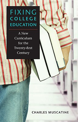 Fixing College Education: A New Curriculum for the Twenty-First Century - Muscatine, Charles, Professor