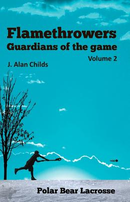 Flamethrowers - Guardians of the Game Vol 2: Polar Bear Lacrosse - Childs, J Alan