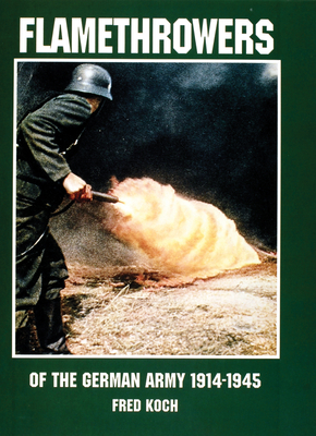 Flamethrowers of the German Army 1914-1945 - Koch, Fred