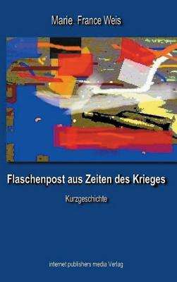 Flaschenpost Aus Zeiten Des Krieges - Weis, Marie France, and (Kasaanmedia), Internet Publishers Media (Editor)