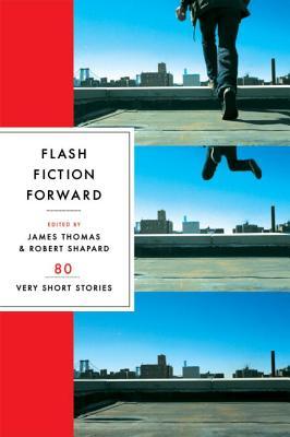 Flash Fiction Forward: 80 Very Short Stories - Shapard, Robert (Editor), and Thomas, James (Editor)