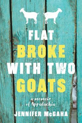Flat Broke with Two Goats: A Memoir - McGaha, Jennifer
