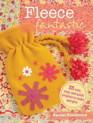 Fleece Fantastic: 35 Cute, Cozy, and Quick Projects to Make and Give - Henderson, Rachel