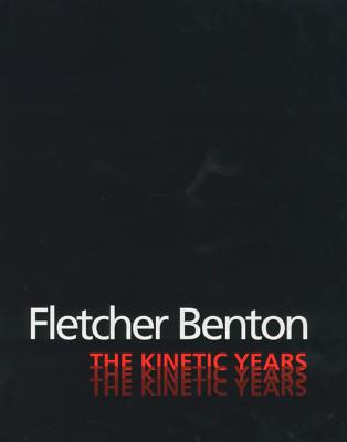 Fletcher Benton: The Kinetic Years - Selz, Peter, and Chattopadhyay, Collette, and Ghirado, Diane