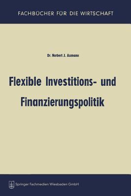 Flexible Investitions- Und Finanzierungspolitik - Axmann, Norbert Joss
