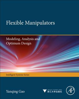 Flexible Manipulators: Modeling, Analysis and Optimum Design - Gao, Yanqing, and Wang, Fei-Yue, and Zhao, Zhi-Quan