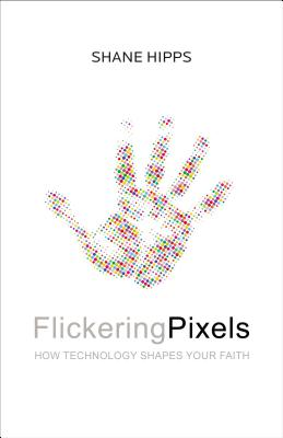 Flickering Pixels: How Technology Shapes Your Faith - Hipps, Shane