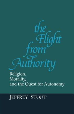 Flight from Authority: Religion, Morality and the Quest for Autonomy - Stout, Jeffrey