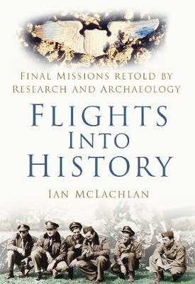 Flights Into History: Final Missions Retold by Research and Archaeology - McLachlan, Ian