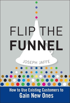 Flip the Funnel: How to Use Existing Customers to Gain New Ones - Jaffe, Joseph
