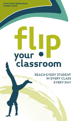 Flip Your Classroom: Reach Every Student in Every Class Every Day - Bergmann, Jonathan, and Sams, Aaron