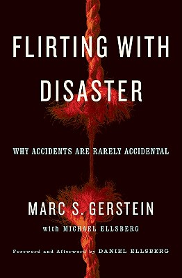 Flirting with Disaster: Why Accidents Are Rarely Accidental - Gerstein, Marc, and Ellsberg, Michael, and Ellsberg, Daniel (Foreword by)