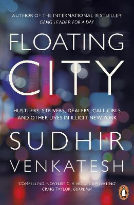 Floating City: Hustlers, Strivers, Dealers, Call Girls and Other Lives in Illicit New York - Venkatesh, Sudhir