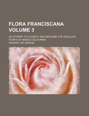 Flora Franciscana Volume 3; An Attempt to Classify and Describe the Vascular Plants of Middle California - Greene, Edward Lee