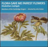 Flora Gave Me Fairest Flowers: Elizabethan madrigals - Members of the Cambridge Singers; John Rutter (conductor)