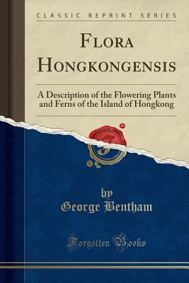 Flora Hongkongensis: A Description of the Flowering Plants and Ferns of the Island of Hongkong (Classic Reprint) - Bentham, George