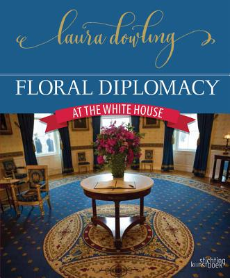 Floral Diplomacy: At the White House - Dowling, Laura
