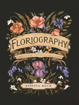 Floriography: An Illustrated Guide to the Victorian Language of Flowers - Roux, Jessica