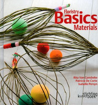 Floristry Basics: Materials - De Corte, Patricia, and Persyn, Isabelle (Photographer)
