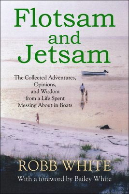 Flotsam and Jetsam: The Collected Adventures, Opinions, and Wisdom from a Life Spent Messing about in Boats - White, Robb, and White, Bailey (Foreword by)