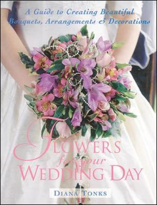 Flowers for Your Wedding Day: A Guide to Creating Beautiful Bouquets, Arrangement, & Decorations - Tonks, Diana