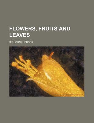Flowers, Fruits and Leaves... - Lubbock, John, Sir