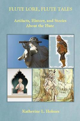 Flute Lore, Flute Tales: Artifacts, History, and Stories about the Flute - Holmes, Katherine L