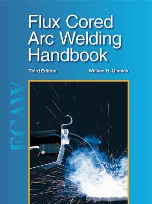 Flux Cored Arc Welding Handbook - Minnick, William H