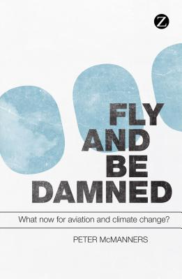 Fly and Be Damned: What Now for Aviation and Climate Change? - McManners, Peter