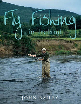 Fly Fishing in Ireland: A Celebration in Words and Photographs - Bailey, John