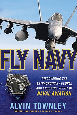 Fly Navy: Discovering the Extraordinary People and Enduring Spirit of Naval Aviation - Townley, Alvin
