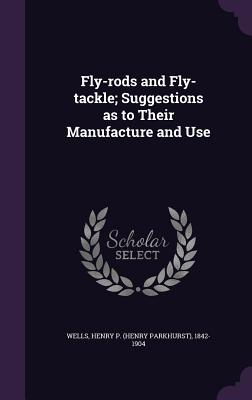 Fly-Rods and Fly-Tackle; Suggestions as to Their Manufacture and Use - Wells, Henry P 1842-1904