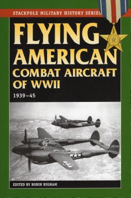 Flying American Combat Aircraft of World War II: 1939-45 - Higham, Robin (Editor), and Siddall, Abigail T (Editor), and Williams, Carol (Editor)