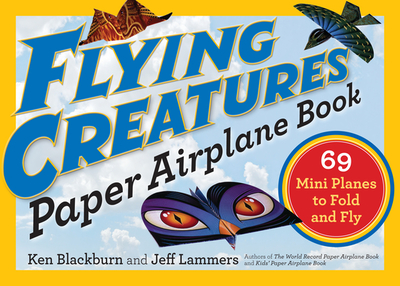 Flying Creatures Paper Airplane Book: 69 Mini Planes to Fold and Fly - Blackburn, Ken, and Lammers, Jeff
